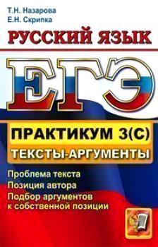 ЕГЭ 2012. Практикум по русскому языку:подготовка к выполнению заданий части 3(С) Тексты-аргументы