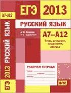 ЕГЭ 2013 Русский язык. Рабочая тетрадь А7-А12 (текст, синтаксис, морфология, лексика).
