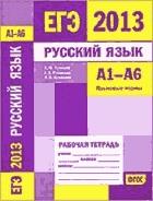 ЕГЭ 2013 Русский язык. Рабочая тетрадь А1-А6 (языковые нормы).